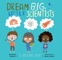 Cover image for Dream big, little scientists : a bedtime book / Michelle Schaub ; illustrated by Alice Potter.
