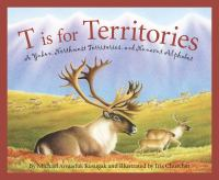 Cover image for T is for territories : a Yukon, Northwest Territories, and Nunavut alphabet / written by Michael Arvaarluk Kusugak ; illustrated by Iris Churcher.