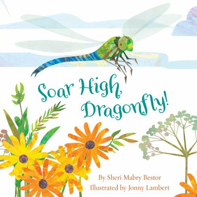 Cover image for Soar high, dragonfly! / by Sheri Mabry Bestor and illustrated by Jonny Lambert.