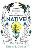 Cover image for Native : identity, belonging, and rediscovering God / Kaitlin B. Curtice.