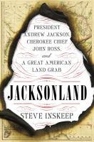 Cover image for Jacksonland : President Andrew Jackson, Cherokee Chief John Ross, and a great American land grab / Steve Inskeep.