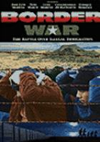 Cover image for Border war : the battle over illegal immigration / a Genius/Non-Fiction Films presentation a Citizens United/Peace River Company LLC production ; produced by Kevin Knoblock, David N. Bossie ; written and directed by Kevin Knoblock.