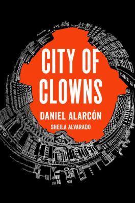 Cover image for City of clowns / Daniel Alarcón, Sheila Alvarado.