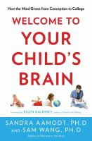 Cover image for Welcome to your child's brain : how the mind grows from conception to college / Sandra Aamodt and Sam Wang ; foreword by Ellen Galinsky.