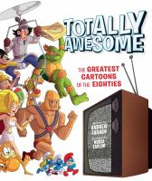 Cover image for Totally awesome : the greatest cartoons of the eighties / written by Andrew Farago ; foreword by Russi Taylor.