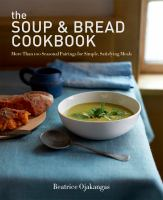 Cover image for The soup & bread cookbook : more than 100 seasonal pairings for simple, satisfying meals / Beatrice Ojakangas.