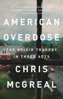 Cover image for American overdose : the opioid tragedy in three acts / Chris McGreal.