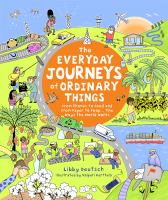 Cover image for The everyday journeys of ordinary things : from phones to food and from paper to poop... the ways the world works / Libby Deutsch ; illustrated by Valpuri Kerttula.