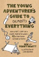 Cover image for The young adventurer's guide to (almost) everything : build a fort, camp like a champ, poop in the woods--45 action-packed outdoor activities / Ben and Penny Hewitt ; illustrations by Luke Boushee.