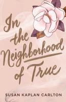 Cover image for In the neighborhood of true / Susan Kaplan Carlton.