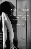 Cover image for Abandoned : America's lost youth and the crisis of disconnection / Anne Kim.