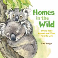 Cover image for Homes in the wild : where baby animals and their parents live / Lita Judge.