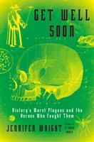 Cover image for Get well soon : history's worst plagues and the heroes who fought them / Jennifer Wright.