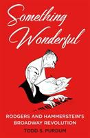 Cover image for Something wonderful : Rodgers and Hammerstein's Broadway revolution / Todd S. Purdum.