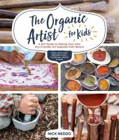 Cover image for The organic artist for kids : a DIY guide to making your own eco-friendly art supplies from nature / Nick Neddo.
