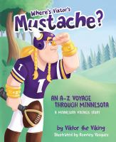 Cover image for Where's Viktor's mustache : an A-Z voyage through Minnesota : a Minnesota Vikings story / by Viktor the Viking ; illustrated by Romney Vasquez.
