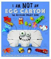 Cover image for I am not an egg carton : the recycling project book : 10 amazing things to make with egg cartons / [creative director, Clare Baggaley ; written, designed, illustrated, and packaged by Dynamo Limited].