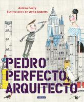 Cover image for Pedro Perfecto, arquitecto / Andrea Beaty ; ilustraciones de David Roberts ; Maria Serna Aguirre, por la traducción ; adaptación para esta edición: Yanitizia Canetti.