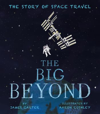 Cover image for The big beyond : the story of space travel / by James Carter ; illustrated by Aaron Cushley.
