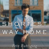Cover image for Shortest way home [sound recording] : one mayor's challenge and a model for America's future / Pete Buttigieg.