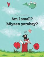 Cover image for Am I small? = Miyaan yarahay? / Philipp Winterberg, Nadja Wichmann ; translation (Somali) Reb Translations ; translation (English) Phillipp Winterberg, Sandra Hamer and David Hamer.