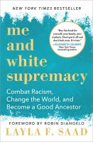 Cover image for Me and white supremacy : combat racism, change the world, and become a good ancestor / Layla F. Saad.