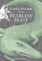 Cover image for Little Doctor and the fearless beast / by Sophie Gilmore.