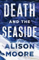 Imagen de portada para Death and the seaside / Alison Moore.