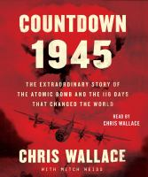 Cover image for Countdown 1945 [sound recording] : the extraordinary story of the atomic bomb and the 116 days that changed the world / Chris Wallace with Mitch Weiss.