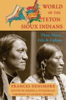Cover image for World of the Teton Sioux Indians : their music, life, and culture / by Frances Densmore ; edited by Joseph A. Fitzgerald ; foreword by Charles Trimble.