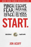 Cover image for Start : punch fear in the face, escape average, do work that matters / Jon Acuff.
