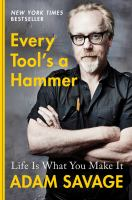 Cover image for Every tool's a hammer : life is what you make it / Adam Savage.