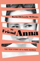 Cover image for My friend Anna : the true story of a fake heiress / Rachel DeLoache Williams.