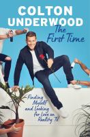 Cover image for The first time : finding myself and looking for love on reality TV / Colton Underwood.