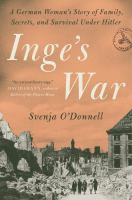 Cover image for Inge's war : a German woman's story of family, secrets, and survival under Hitler / Svenja O'Donnell.