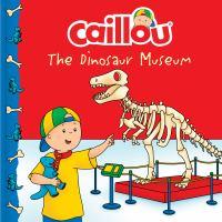 Cover image for Caillou. The dinosaur museum / adaptation, Anne Paradis ; illustrations, Mario Allard ; translation, Joann Egar.
