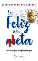 Cover image for Ser feliz es la meta : 25 historias para contagiarse de alegría / Carlos Cuauhtémoc Sánchez.