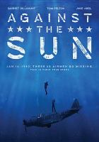Cover image for Against the sun / The American Film Company presents ; directed by Brian Falk ; written by Mark David Keegan and Brian Falk ; produced by Brian Falk, p.g.a., Mark Moran, p.g.a. ; co-producer, Kurt Graver ; Rub a Dub Dub Productions, LLC.