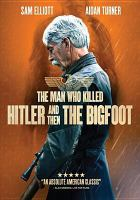 Cover image for The man who killed Hitler and then the Bigfoot / Epic Pictures presents in association with Title Media and Makeshift Pictures ; written, produced, and directed by Robert D. Krzykowski ; produced by Patrick Ewald, Shaked Berenson, Lucky McKee.