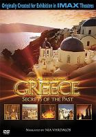 Cover image for Greece : secrets of the past / presented by Alex G. Spanos ; produced by MacGillivray Freeman Films Educational Foundation in association with Canadian Museum of Civilization and with Museum Film Network ; produced by Greg MacGillivray and Alec Lorimore ; directed by Greg MacGillivray ; written by Stephen Judson and Jon Boorstin.