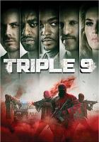 Cover image for Triple 9 / Open Road Films and Worldview Entertainment present in association with Sierra Pictures ; an Anonymous Content and Madriver Pictures production ; in association with Surefire Capital ; producers, Keith Redmon, Marc Butan, Bard Dorros, Anthony Katagas, Christopher Woodrow, John Hillcoat ; written by Matt Cook ; directed by John Hillcoat.