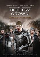 Cover image for The hollow crown. The wars of the roses : Henry VI: Part 1, Henry VI: Part 2, Richard III / adapted by Ben Power & Dominic Cooke ; directed by Dominic Cooke.