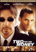 Cover image for Two for the money / Universal Pictures ; Cosmic Entertainment ; Morgan Creek Productions ; produced by Jay Cohen, David C. Robinson, James G. Robinson ; written by Dan Gilroy ; directed by D.J. Caruso.