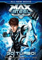 Cover image for Max Steel : go turbo! / directed by Logan McPherson ; written by Matthew Drdek; Lloyd Goldfine ; produced by Vincent Edwards, Kim Smith.