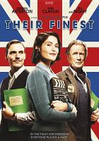 Cover image for Their finest / BBC Films presents ; Wales Screen and Pinewood Pictures present ; in association with Hanway Films and Ripken Productions ; in association with Film Väst and Filmgate Films ; a Woolley/Posey, Wildgaze/Number 9 production ; a film by Lone Scherfig ; screenplay by Gaby Chiappe ; produced by Finola Dwyer, Elizabeth Karlsen, Stephen Woolley, Amanda Posey ; directed by Lone Scherfig.