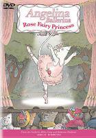 Cover image for Angelina Ballerina. Rose fairy princess / Grand Slamm Children's Films, Varga Studios and HIT Entertainment ; producer, Ginger Gibbons ; writers, Barbara Slade, Jan Page, Paul Larson ; director, Roger McIntosh.