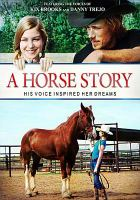 Cover image for A horse story / Archstone Distribution, Cochise County Pictures LLC, XVIII Entertainment LLC in association with River Basin Ranch LLC and the Reata Range and Cattle Company present ; produced, written and directed by JJ Rogers.