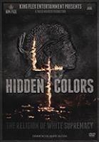 Cover image for Hidden colors 4 : the religion of white supremacy / King Flex Entertainment presents ; a Tariq Nasheed film ; a Tariq Nasheed documentary ; assistant producer, Ola Akinroluyo ; co-producer, Henry Thompson ; executive producers, David C. Rhodes, Tariq Nasheed, James White, Brent McClanahan II ; directed by Tariq Nasheed.