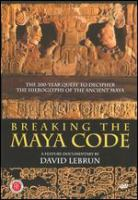 Cover image for Breaking the Maya code : the 200-year quest to decipher the hieroglyphs of the ancient Maya / produced by Night Fire Films in association with Arte France ; a feature documentary by David Lebrun.