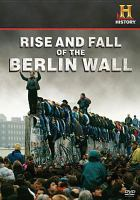 Cover image for Rise and fall of the Berlin Wall / produced by ZDF Enterprises for History ; director, Oliver Halmburger.